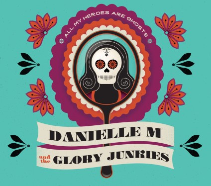 Danielle M and the Glory Junkies - All My Heroes Are Ghosts