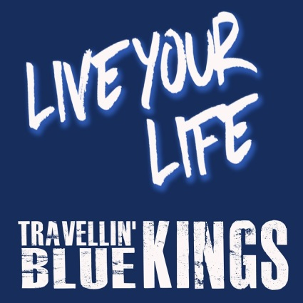 "Travellin' Blue Kings – ""Live Your Life"""