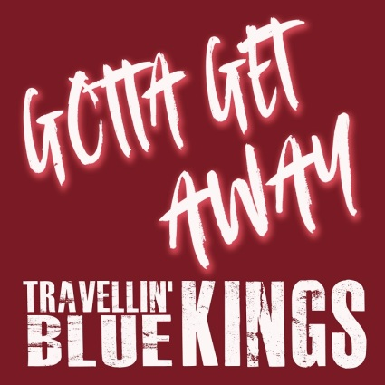 "Travellin' Blue Kings – ""Gotta Get Away"""